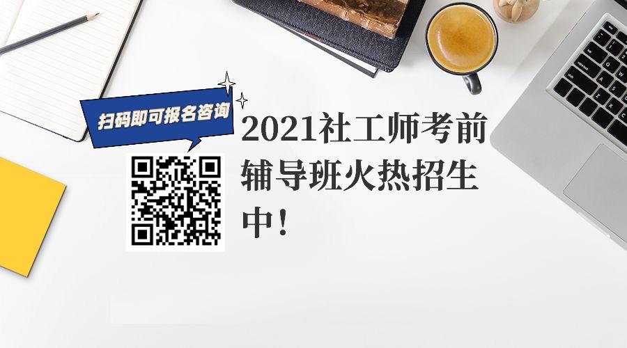【招生简章】2021社工师考前辅导班火热招生中!