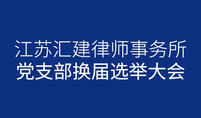 汇建党建 中共江苏汇建律师事务所党支部换届选举大会圆满举行,何海峰担任新一届支部书记