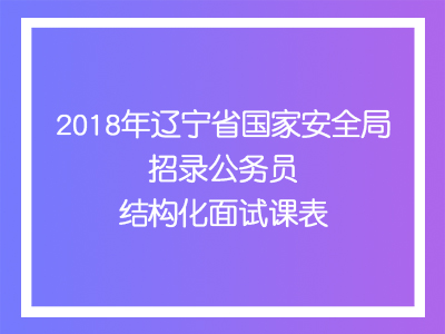 2018年 辽宁省国家安全局招录公务员 结构化面试课表