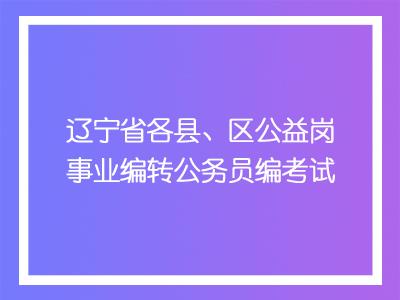 辽宁省各县、区公益岗事业编转公务员编考试