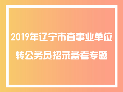 2019年辽宁市直事业单位转亚搏体育app苹果招录备考专题