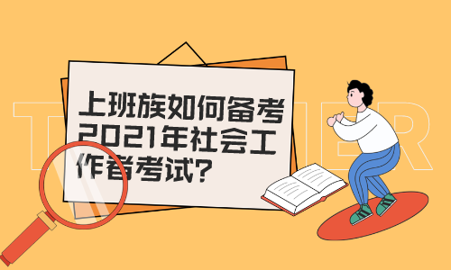 宁夏上班族如何备考2021年社会工作者考试?